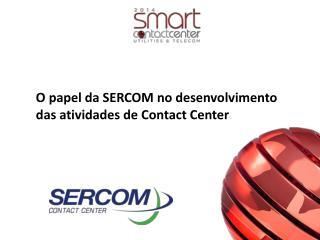 O papel da SERCOM no desenvolvimento das atividades de  Contact  Center
