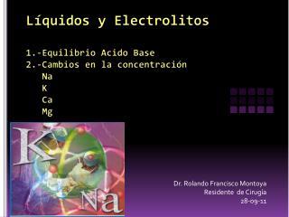 Líquidos y Electrolitos 1.-Equilibrio Acido Base  2.-Cambios en la concentración     Na     K     Ca    Mg