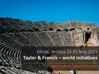 EKUAL, Antalya 23-25 May 2011 Taylor & Francis – world initiatives Rod Cookson, Editorial Director