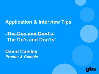 Application & Interview Tips `The Dos and  Dont's ' `The Do's and Don'ts' David  Caisley Procter & Gamble
