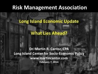 Risk Management Association Long Island Economic Update What Lies Ahead? Dr. Martin R. Cantor, CPA Long Island Center f