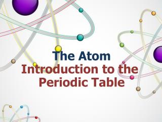 The Atom Introduction to the  Periodic Table