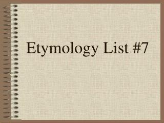 Etymology List #7