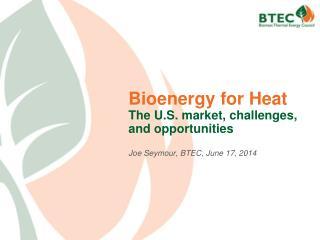 Bioenergy for Heat The U.S. market, challenges, and opportunities Joe Seymour, BTEC, June  17,  2014