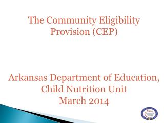 The C o mmunity E l igibility Provision (CEP ) Arkansas Department of Education, Child Nutrition Unit  March 2014