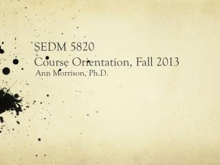 SEDM 5820 Course Orientation,  Fall  2013