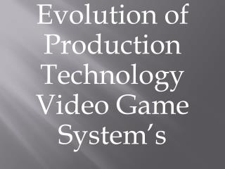 Evolution of Production Technology Video Game System's