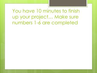 You have 10 minutes to finish up your project… Make sure numbers 1-6 are completed