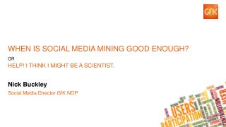 WHEN IS SOCIAL MEDIA MINING GOOD ENOUGH? OR Help! I think I might be a scientist.