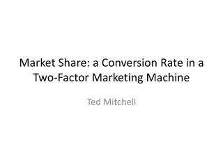 Market  Share:  a Conversion Rate in a Two-Factor Marketing Machine