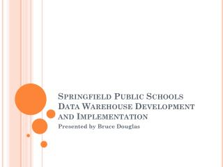 Springfield Public Schools Data Warehouse Development and Implementation