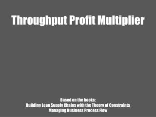 Throughput Profit Multiplier Based on the books:  Building Lean Supply Chains with the Theory  of  Constraints  M anagi