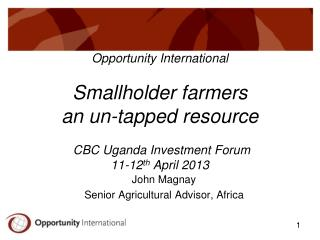 Opportunity International Smallholder farmers an un-tapped resource  CBC Uganda Investment Forum 11-12 th  April 2013