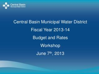 Central Basin Municipal Water District Fiscal Year 2013-14  Budget and Rates  Workshop June 7 th , 2013