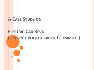 A Case Study on  Electric Car  Reva (- I don�t pollute when I commute)