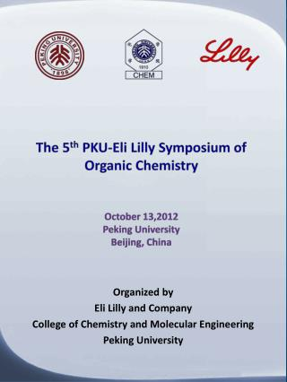The 5 th  PKU-Eli Lilly Symposium of Organic  Chemistry October  13,2012 Peking University Beijing, China