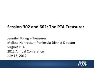 Session 302 and 602: The PTA Treasurer Jennifer Young – Treasurer  Melissa  Nehrbass  – Peninsula District Director  Vi