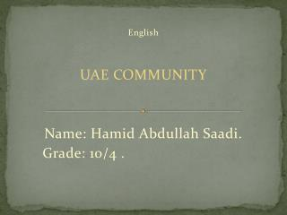 English UAE COMMUNITY Name: Hamid Abdullah Saadi. . Grade: 10/4