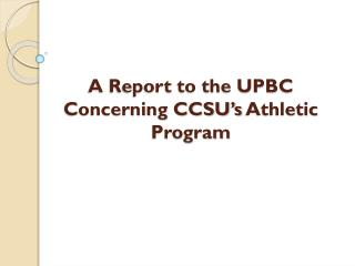 A Report to the UPBC  Concerning CCSU's  Athletic Program