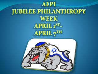 AEPi Jubilee Philanthropy Week April 1 st -  April 7 th