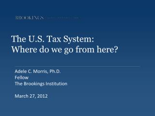 The U.S. Tax System:   Where do we go from here?