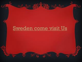 Sweden come visit Us