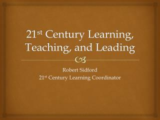 21 st  Century Learning, Teaching, and Leading