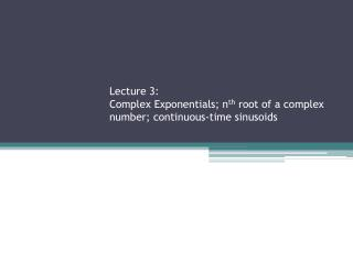 Lecture 3: Complex Exponentials; n th  root of a complex number; continuous-time sinusoids