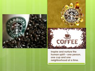 Inspire  and nurture the human spirit – one person, one cup and one neighborhood at a time.