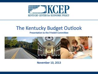 The Kentucky Budget Outlook Presentation to the  Friedell  Committee November 10, 2013