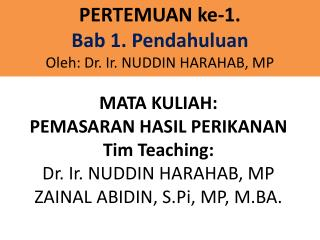 MATA KULIAH:  PEMASARAN HASIL PERIKANAN Tim Teaching:  Dr. Ir. NUDDIN HARAHAB, MP ZAINAL ABIDIN,  S.Pi , MP, M.BA.