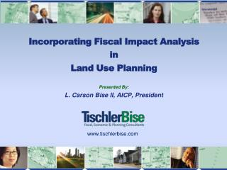 Incorporating Fiscal Impact Analysis  in  L and Use Planning  Presented By: L. Carson Bise II, AICP, President