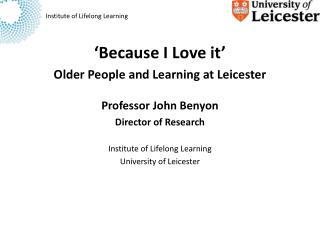 'Because I Love it' Older People and Learning at Leicester Professor John Benyon Director of Research Institute of Life