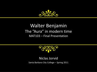 "Walter Benjamin The ""Aura"" in modern time MAT103 – Final Presentation"