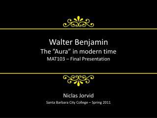 Walter Benjamin The �Aura� in modern time MAT103 � Final Presentation
