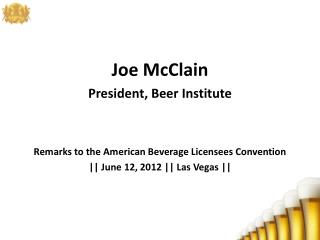 Joe McClain President, Beer Institute Remarks to the American Beverage Licensees Convention  || June 12, 2012 || Las Ve