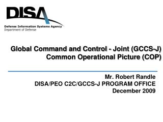 Mr. Robert Randle DISA/PEO C2C/GCCS-J PROGRAM OFFICE December 2009