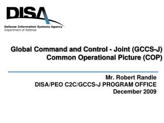 Mr. Robert Randle DISA/PEO C2C/GCCS-J PROGRAM OFFICE December 2009