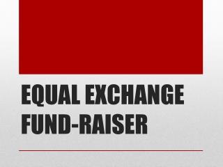 EQUAL EXCHANGE FUND-RAISER