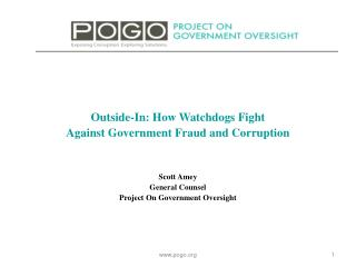 Outside-In: How Watchdogs  Fight Against  Government Fraud and Corruption Scott Amey General Counsel Project On Governm