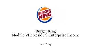 Burger King  Module  VII : Residual Enterprise Income Jake Peng