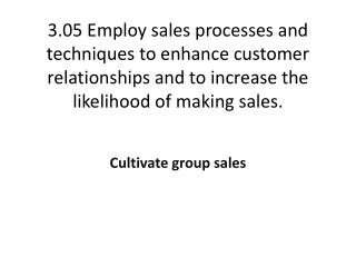 3.05 Employ  sales processes and techniques to enhance customer relationships and to increase the likelihood of making
