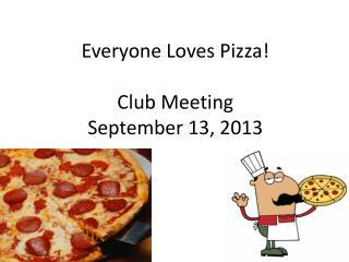 Everyone Loves Pizza!  Club Meeting  September 13, 2013