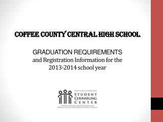 Coffee County Central High School  GRADUATION REQUIREMENTS  and Registration Information for the  2013-2014 school year