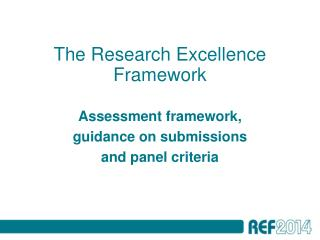 The Research Excellence Framework Assessment framework,  guidance on submissions  and panel criteria