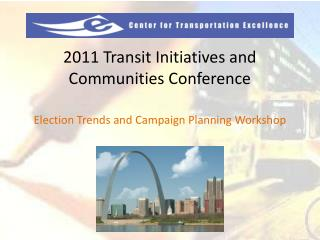 2011 Transit Initiatives and Communities Conference Election Trends and Campaign Planning Worksho p