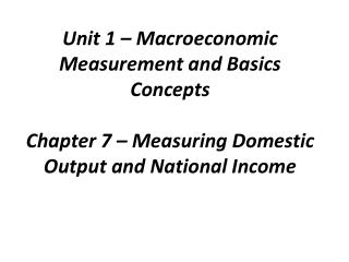 Unit 1 – Macroeconomic Measurement and Basics Concepts Chapter 7 – Measuring Domestic Output and National Income