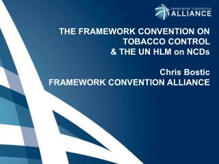 THE FRAMEWORK CONVENTION ON TOBACCO  CONTROL  & THE UN HLM on NCDs Chris Bostic FRAMEWORK  CONVENTION ALLIANCE