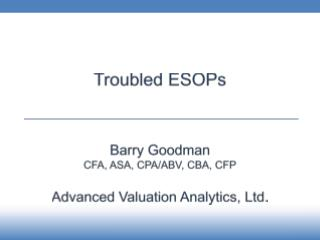 Troubled ESOPs Barry Goodman CFA , ASA, CPA/ABV,  CBA, CFP Advanced Valuation Analytics, Ltd.