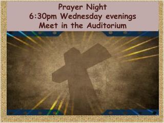 Prayer Night 6:30pm Wednesday evenings Meet in the Auditorium